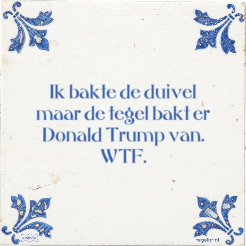 Ik bakte de duivel maar de tegel bakt er Donald Trump van. WTF. - Online tegeltjes bakken