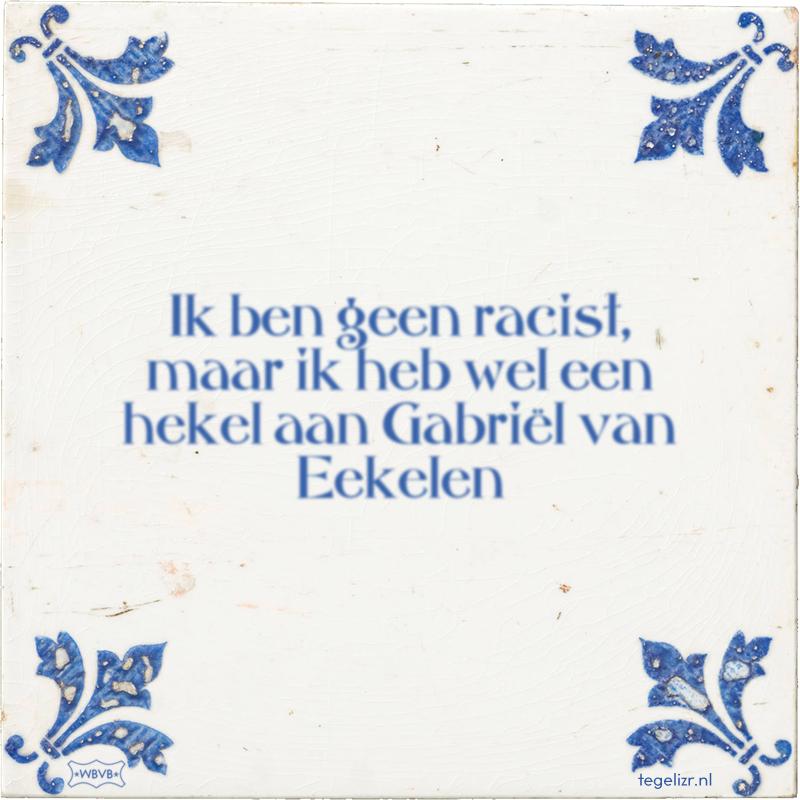 Ik ben geen racist, maar ik heb wel een hekel aan Gabriël van Eekelen - Online tegeltjes bakken
