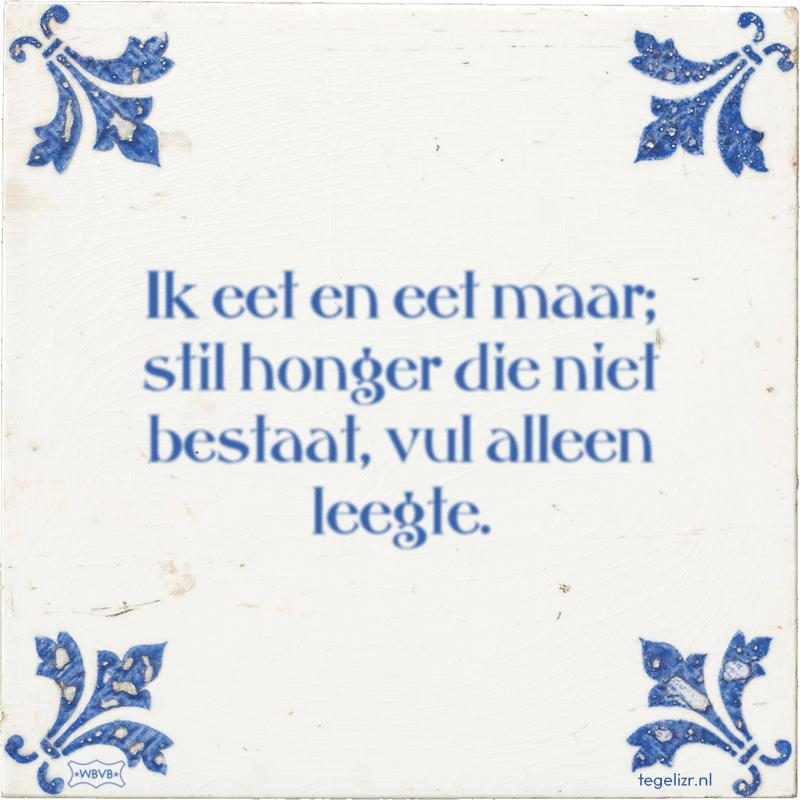 Ik eet en eet maar; stil honger die niet bestaat, vul alleen leegte. - Online tegeltjes bakken