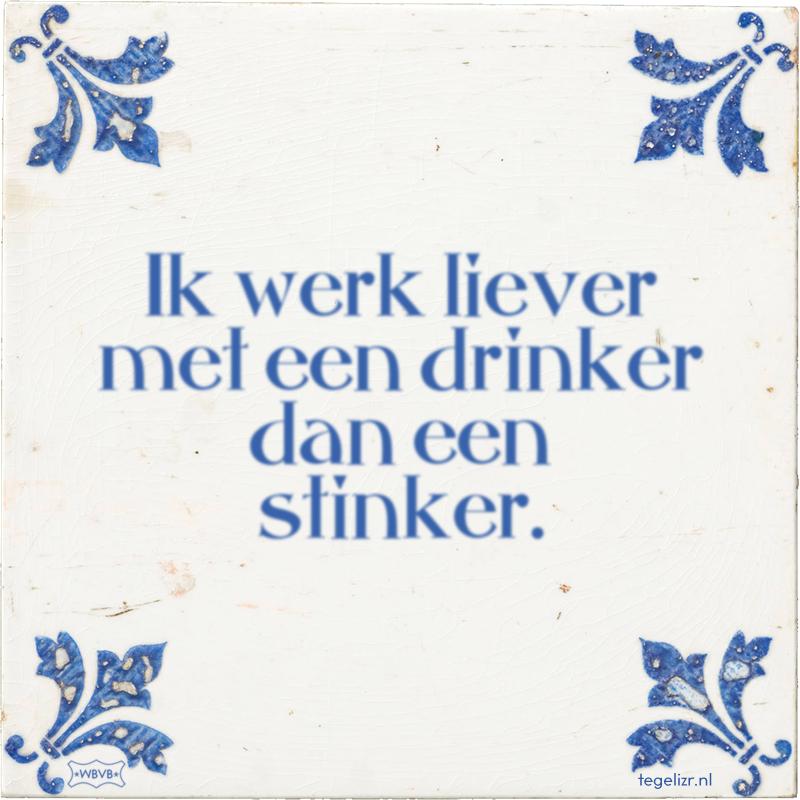 Ik werk liever met een drinker dan een stinker. - Online tegeltjes bakken