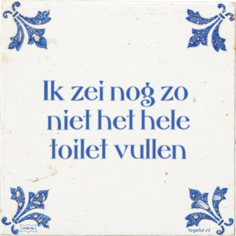 Ik zei nog zo niet het hele toilet vullen - Online tegeltjes bakken