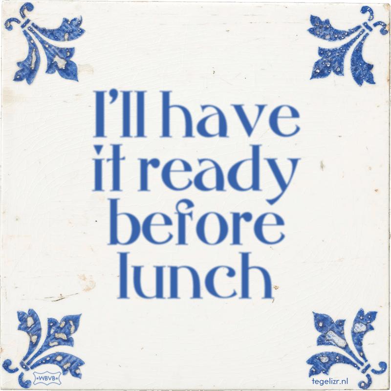 I'll have it ready before lunch - Online tegeltjes bakken
