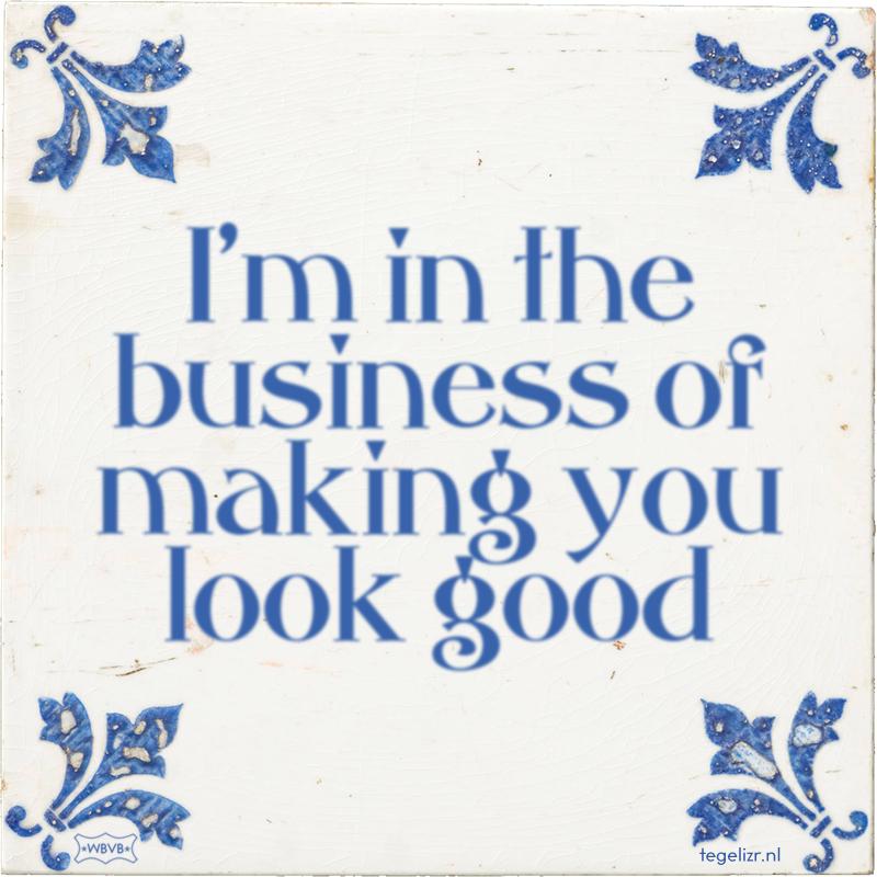 I'm in the business of making you look good - Online tegeltjes bakken