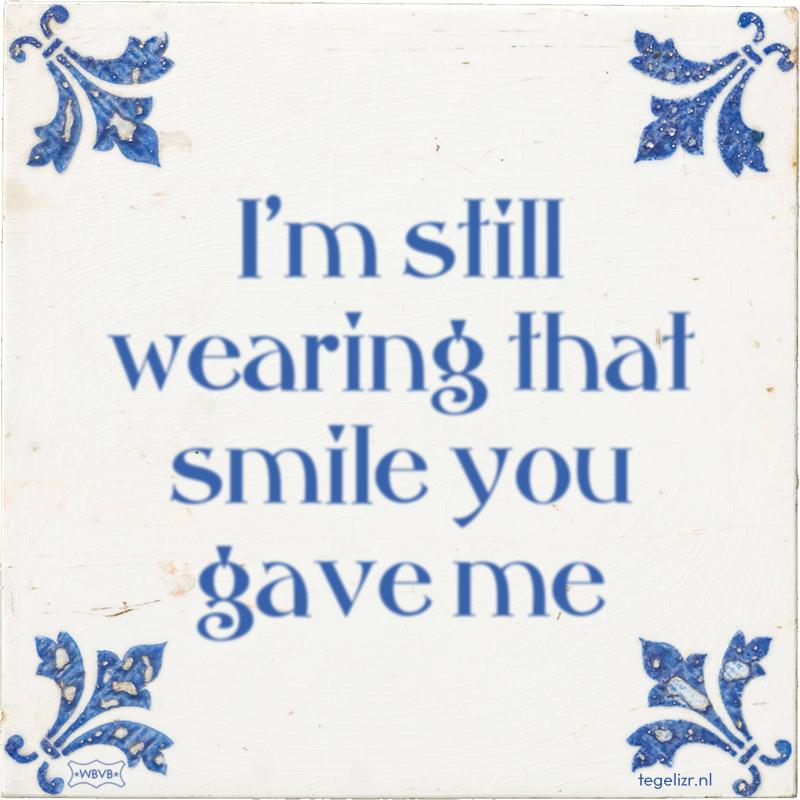 I'm still wearing that smile you gave me - Online tegeltjes bakken
