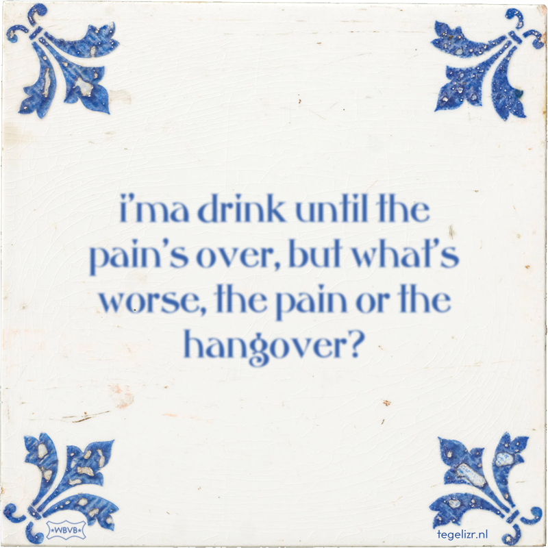 i'ma drink until the pain's over, but what's worse, the pain or the hangover? - Online tegeltjes bakken