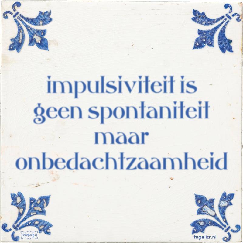 impulsiviteit is geen spontaniteit maar onbedachtzaamheid - Online tegeltjes bakken
