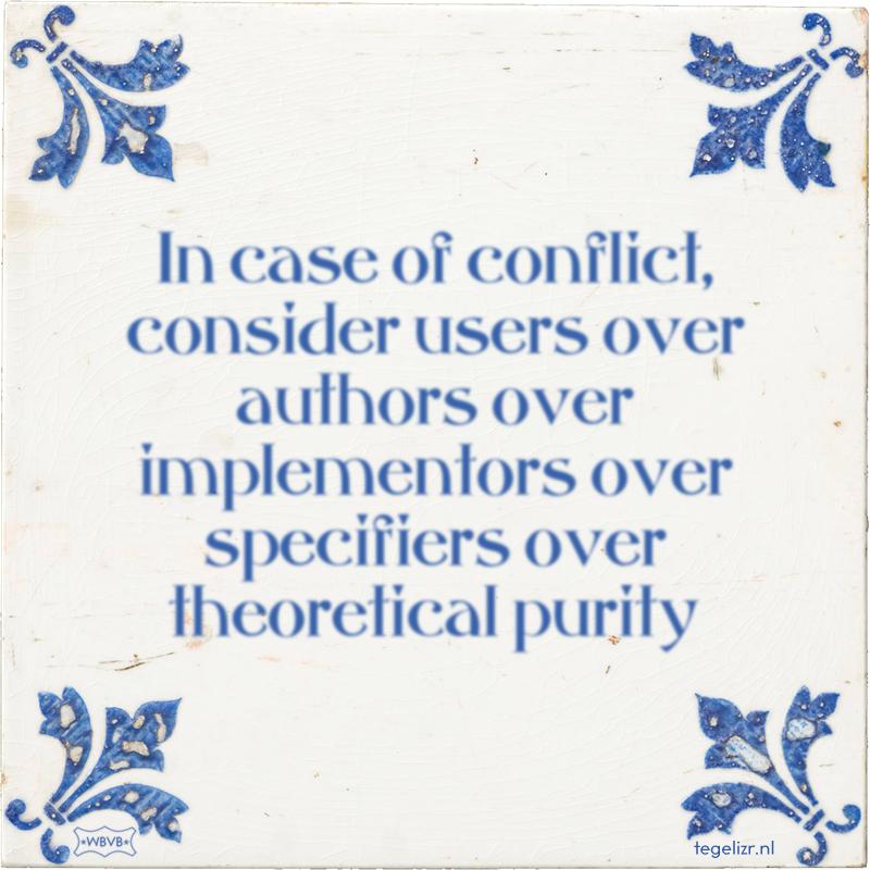 In case of conflict, consider users over authors over implementors over specifiers over theoretical purity - Online tegeltjes bakken