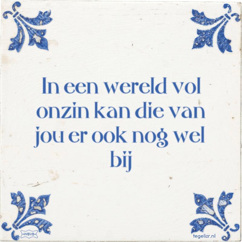Afbeeldingsresultaat voor https://tegelizr.nl/tegeltje/in-een-wereld-vol-onzin-kan-die-van-jou-er-ook-nog-wel-bij
