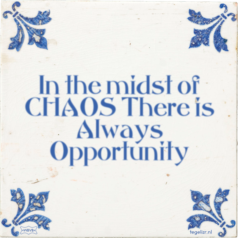 In the midst of CHAOS There is Always Opportunity - Online tegeltjes bakken
