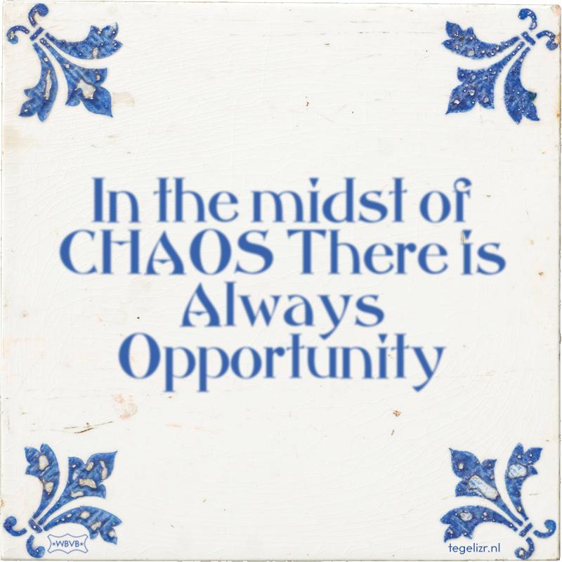 In the midst of CHAOS There is Always Opportunity - Online tegeltjes bakken