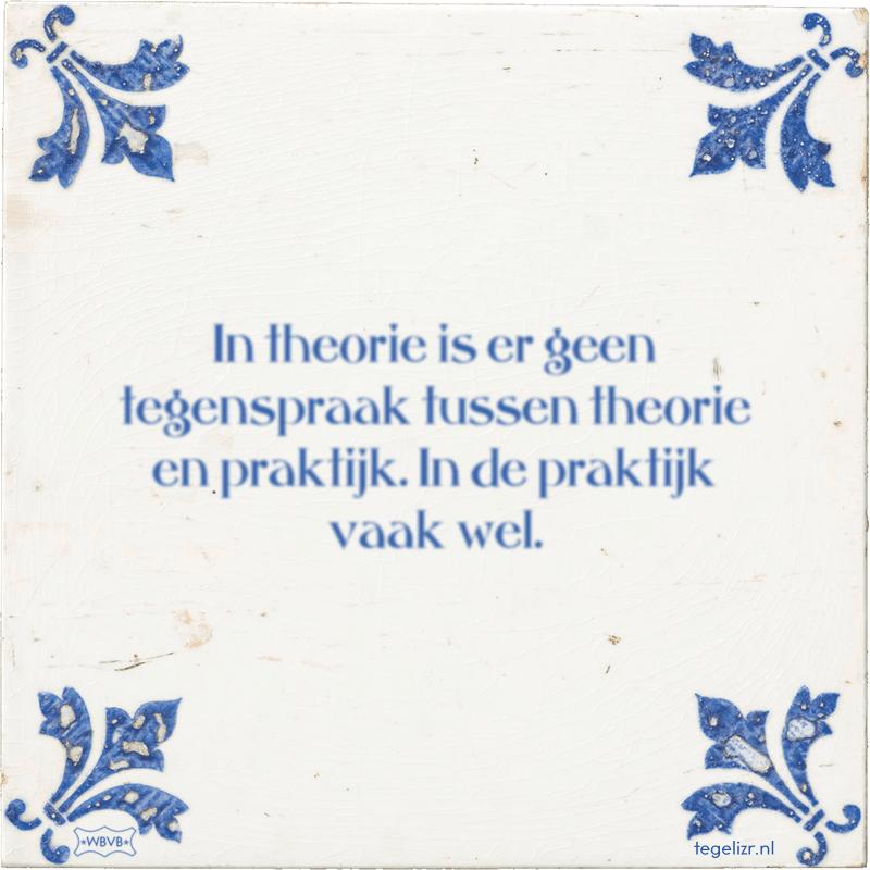 In theorie is er geen tegenspraak tussen theorie en praktijk. In de praktijk vaak wel. - Online tegeltjes bakken