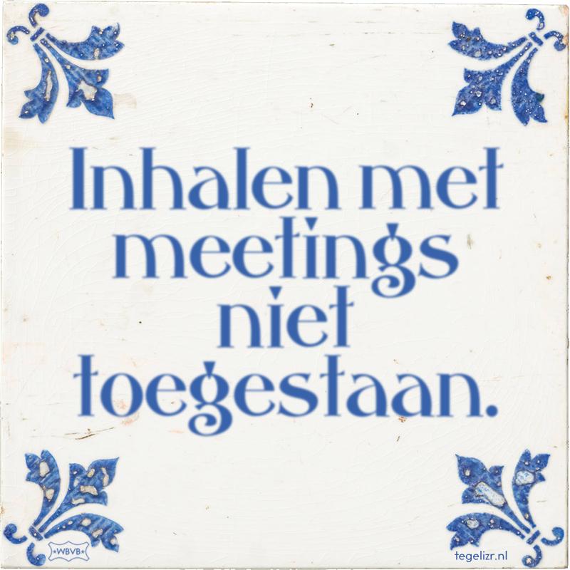 Inhalen met meetings niet toegestaan. - Online tegeltjes bakken