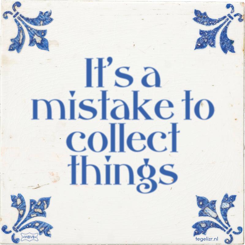 It's a mistake to collect things - Online tegeltjes bakken