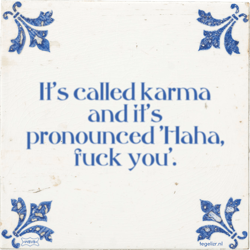 It's called karma and it's pronounced 'Haha, fuck you'. - Online tegeltjes bakken