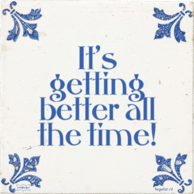 It's getting better all the time! - Online tegeltjes bakken