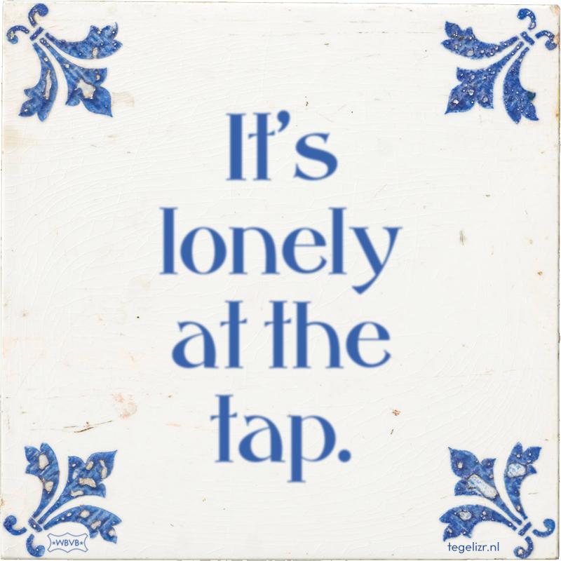 It's lonely at the tap. - Online tegeltjes bakken