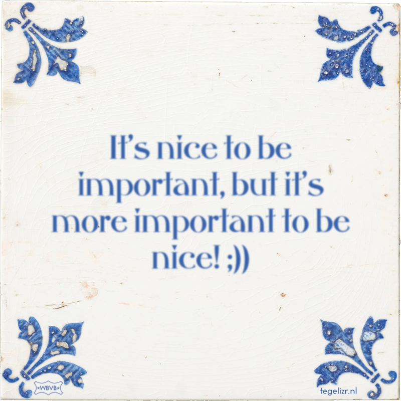 It's nice to be important, but it's more important to be nice! ;)) - Online tegeltjes bakken