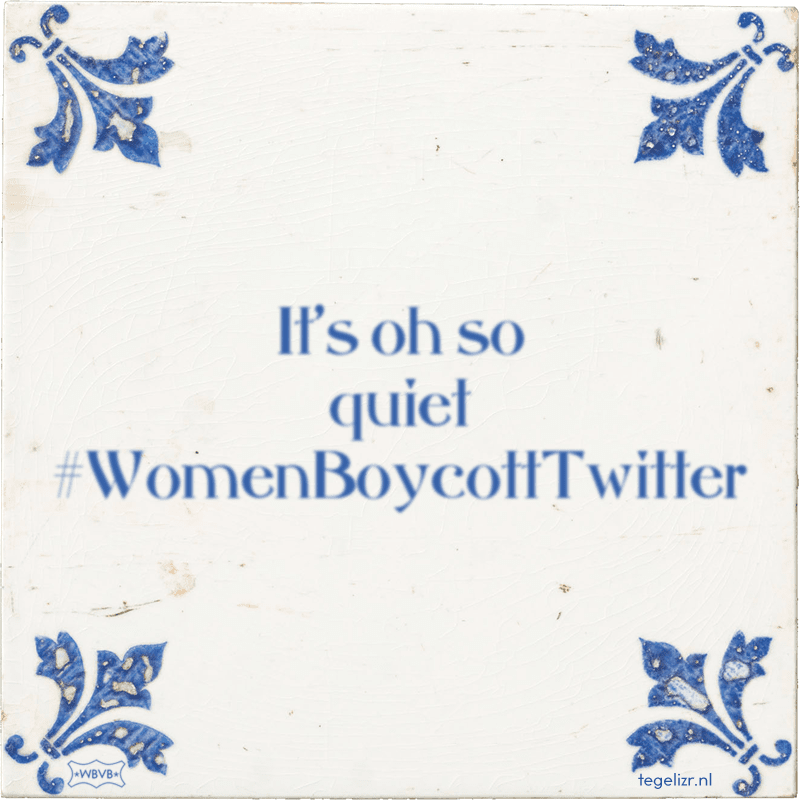 It's oh so quiet #WomenBoycottTwitter - Online tegeltjes bakken