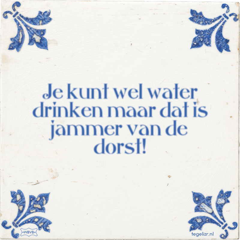 Je kunt wel water drinken maar dat is jammer van de dorst! - Online tegeltjes bakken