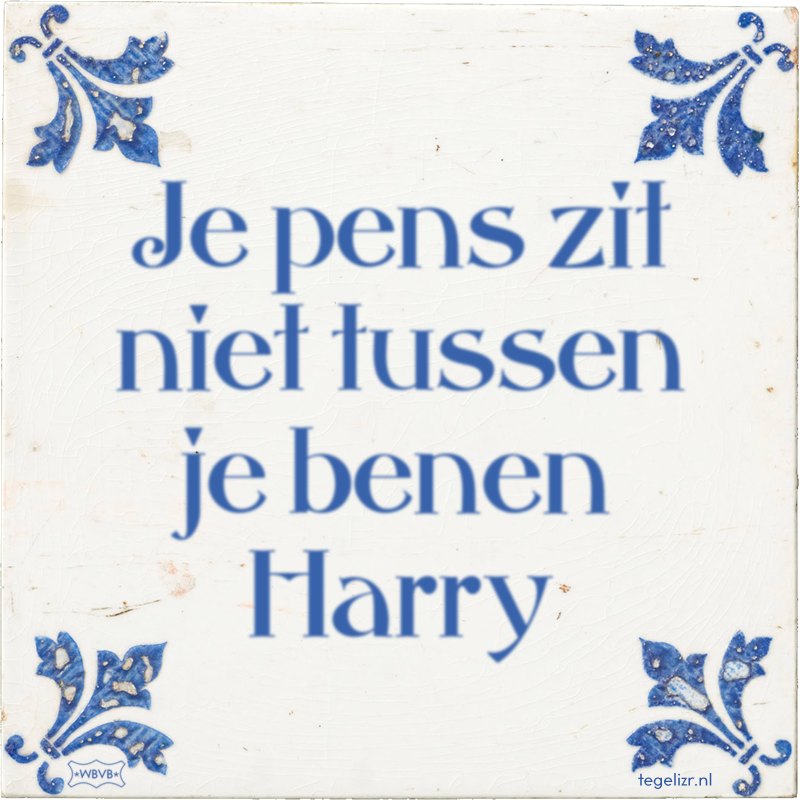 Je pens zit niet tussen je benen Harry - Online tegeltjes bakken