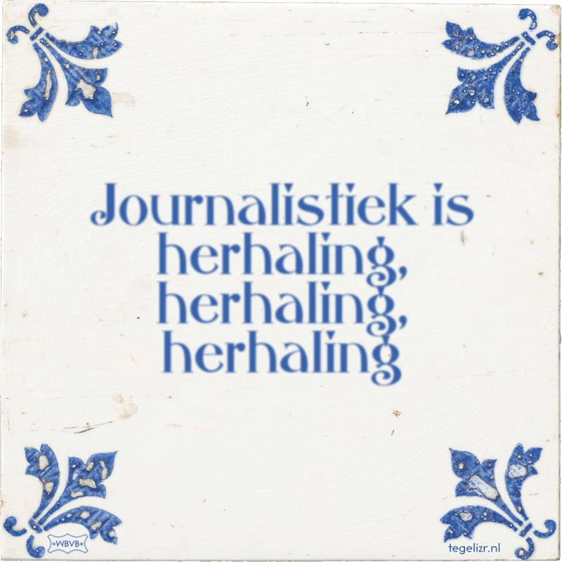 Journalistiek is herhaling, herhaling, herhaling - Online tegeltjes bakken