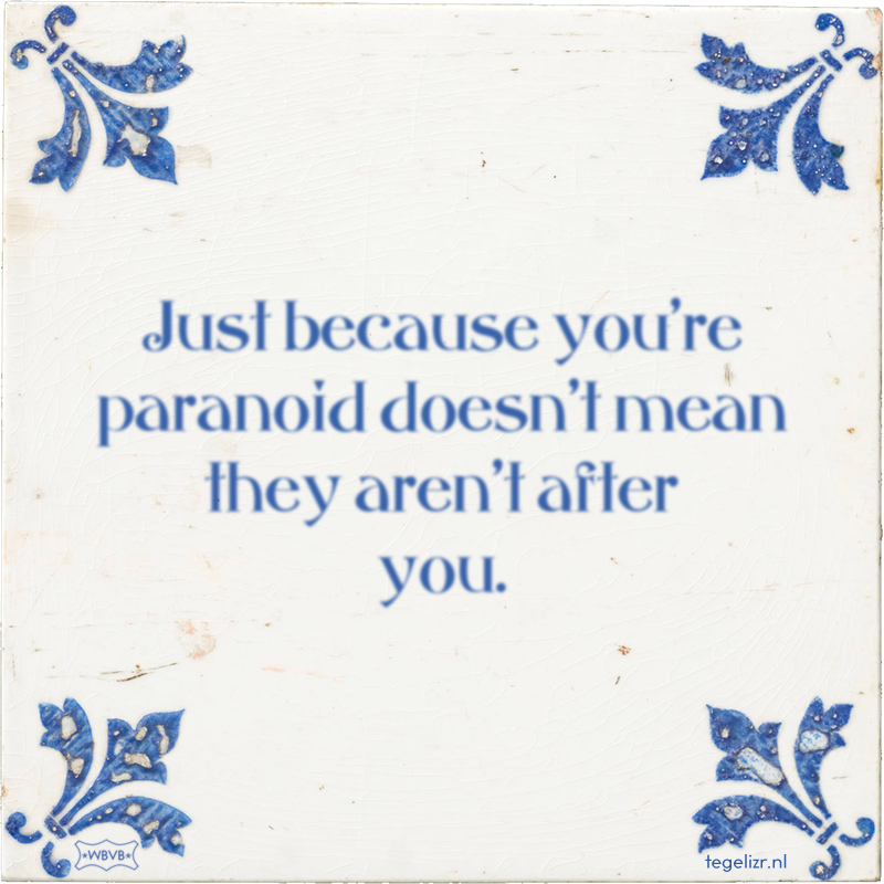 Just because you're paranoid doesn't mean they aren't after you. - Online tegeltjes bakken