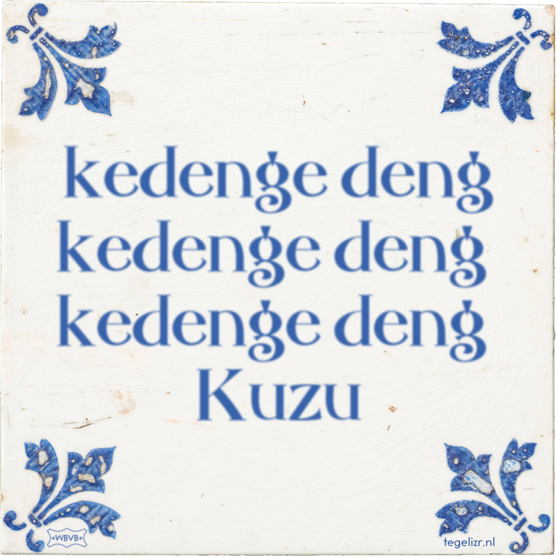 kedenge deng kedenge deng kedenge deng Kuzu - Online tegeltjes bakken