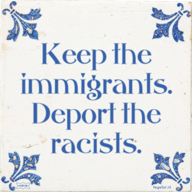 Keep the immigrants. Deport the racists. - Online tegeltjes bakken