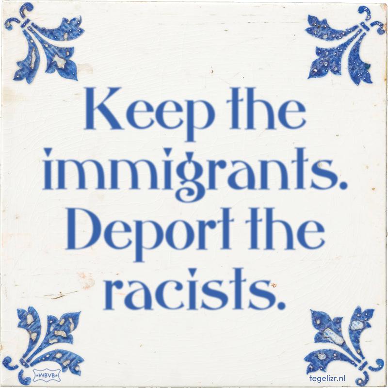 Keep the immigrants. Deport the racists. - Online tegeltjes bakken
