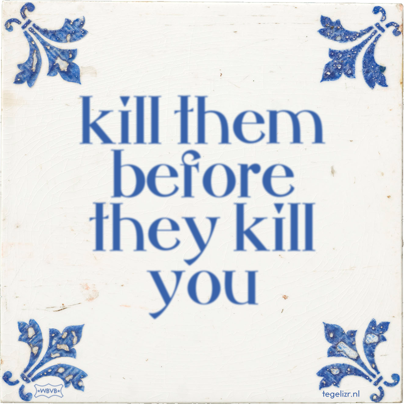 kill them before they kill you - Online tegeltjes bakken