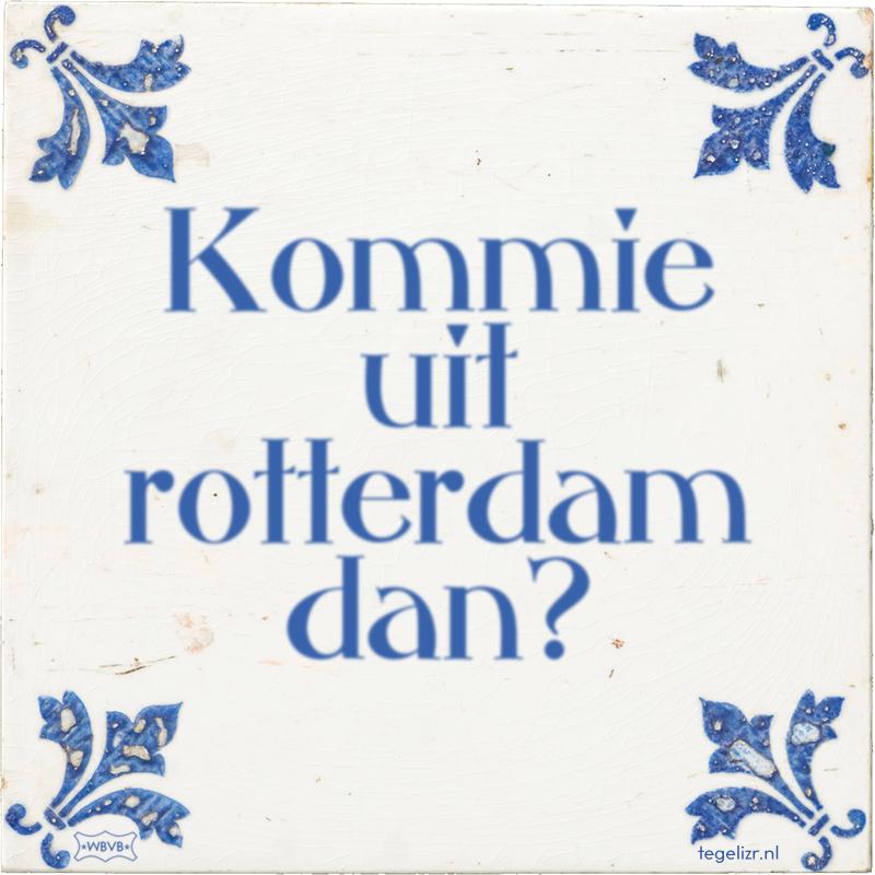 Kommie uit rotterdam dan? - Online tegeltjes bakken