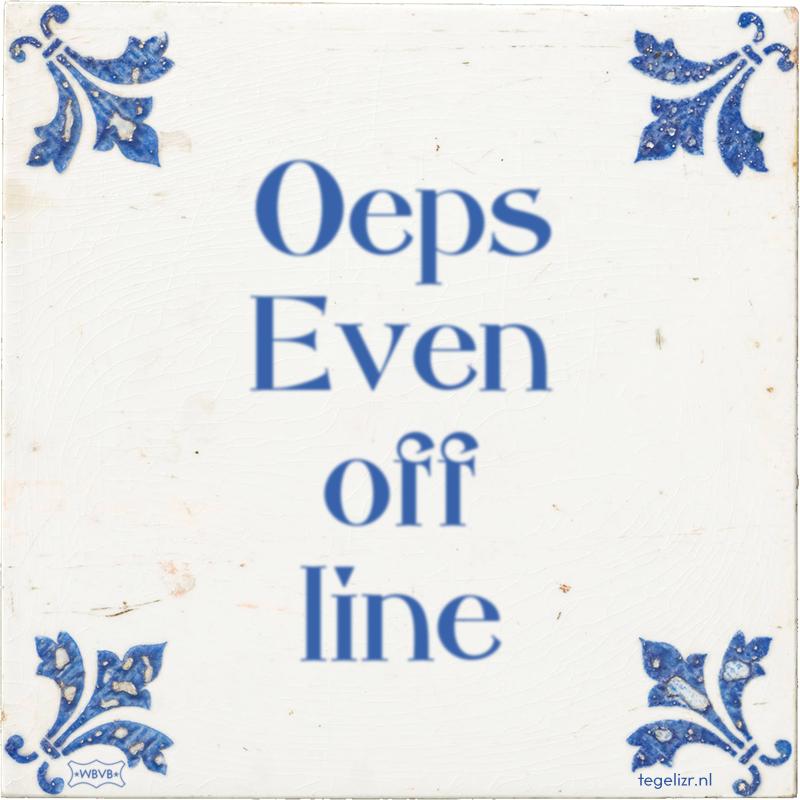Oeps.. Even off line.. - Online tegeltjes bakken