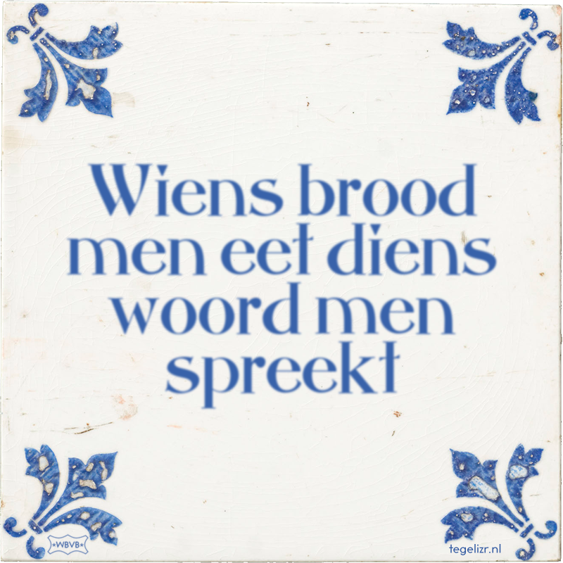 Wiens brood men eet diens woord men spreekt - Online tegeltjes bakken