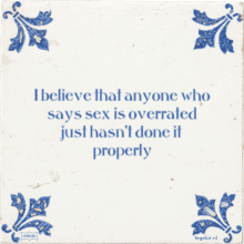 I believe that anyone who says sex is overrated just hasn't done it properly - 7 keer bekeken