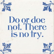 Do or doe not. There is no try. - 5 keer bekeken