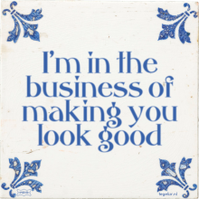 I'm in the business of making you look good - 37 keer bekeken