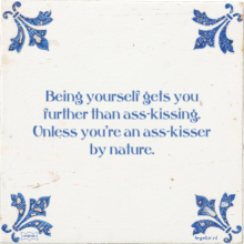 Being yourself gets you further than ass-kissing. Unless you're an ass-kisser by nature. - 22 keer bekeken