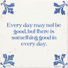 Every day may not be good, but there is something good in every day. - 7 keer bekeken