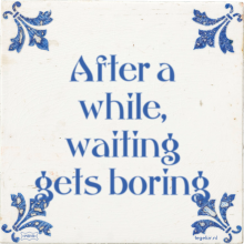 After a while, waiting gets boring - 38 keer bekeken