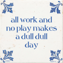 all work and no play makes a dull dull day - 32 keer bekeken